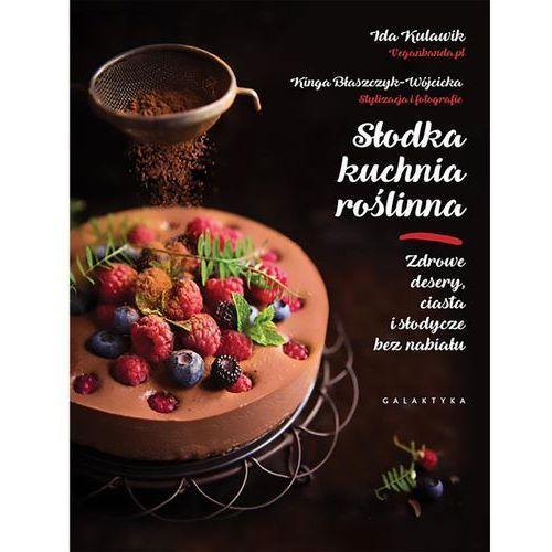 Słodka kuchnia roślinna. Zdrowe desery, ciasta i słodycze bez nabiału