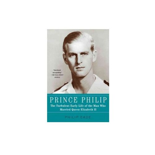 Prince Philip: The Turbulent Early Life of the Man Who Married Queen Elizabeth II (9781250013637)