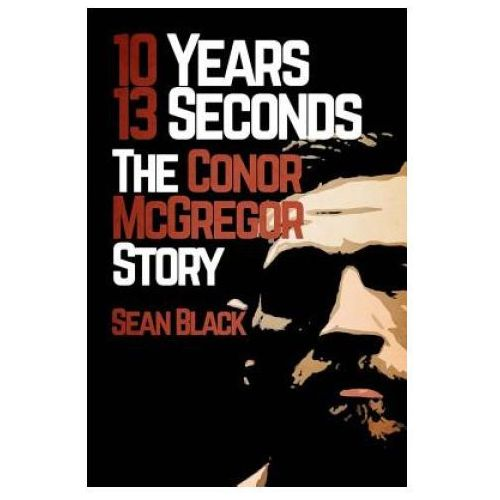 10 Years 13 Seconds: The Conor McGregor Story (9781530021086)
