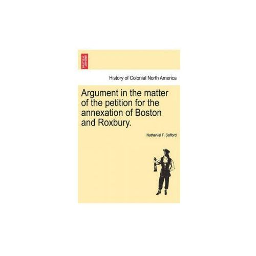 Argument in the Matter of the Petition for the Annexation of Boston and Roxbury. (9781241420918)