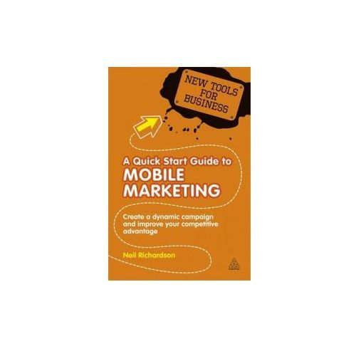 A Quick Start Guide To Mobile Marketing : Create A Dynamic Campaign And Improve Your Competitive Advantage, Richardson, Neil