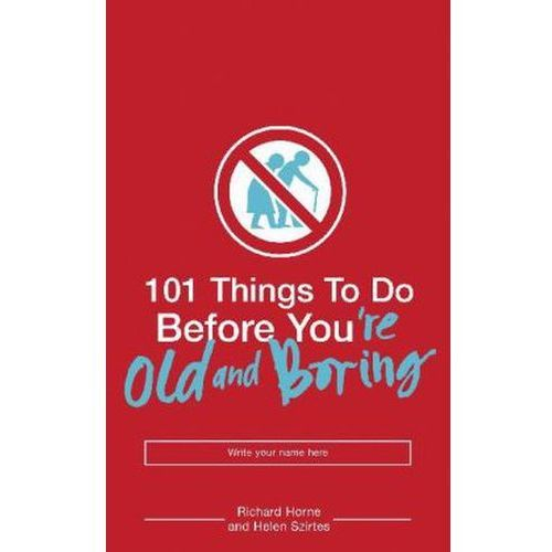 101 THINGS TO DO BEFORE YOU'RE OLD AND BORING, Helen Szirtes Richard Horne