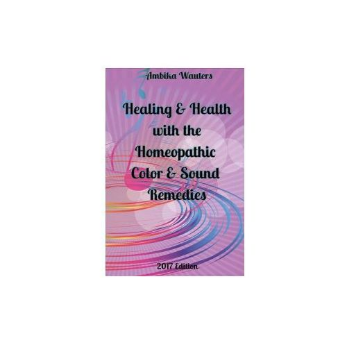 Healing and Health with the Homeopathic Color and Sound Remedies