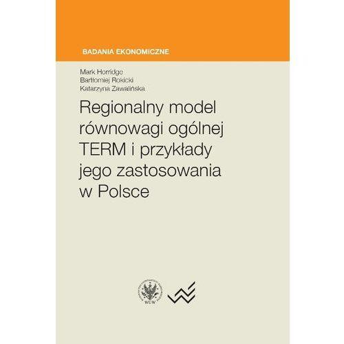 Regionalny model równowagi ogólnej TERM i przykłady jego zastosowania w Polsce - Horridge Mark, Rokicki Bartłomiej, Zawalińska Katarzyna (140 str.)