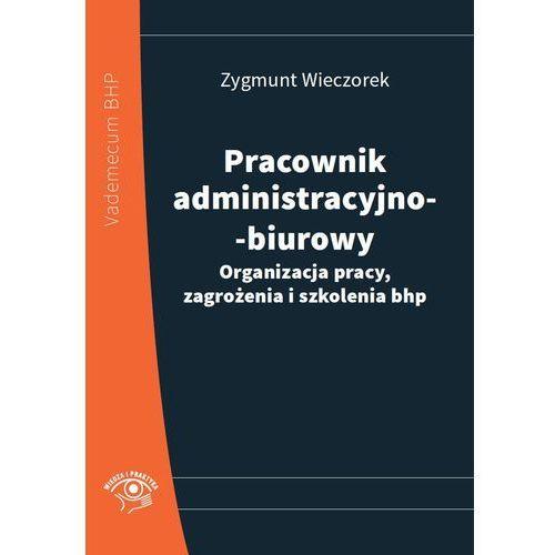 Pracownik administracyjno-biurowy. Organizacja pracy, zagrożenia i szkolenia bhp (9788326932724)