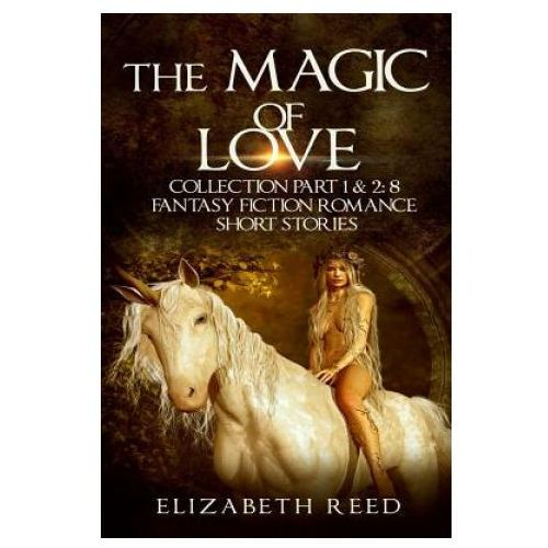 The Magic of Love Collection Part 1 & 2: 8 Fantasy Fiction Romance Short Stories
