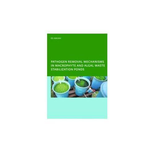 Pathogen Removal Mechanisms in Macrophyte and Algal Waste Stabilization Ponds (9780415416955)