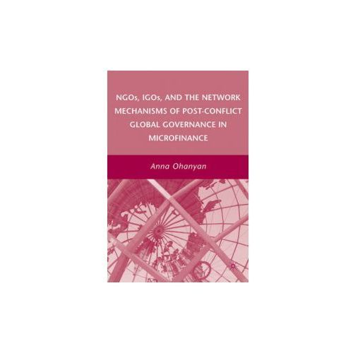 NGOs, IGOs, and the Network Mechanisms of Post-Conflict Global Governance in Microfinance (9780230607699)