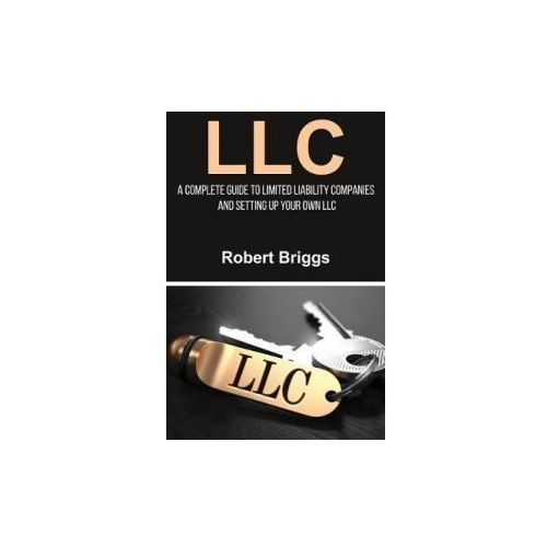 LLC: A Complete Guide to Limited Liability Companies and Setting Up Your Own LLC (9781983916564)