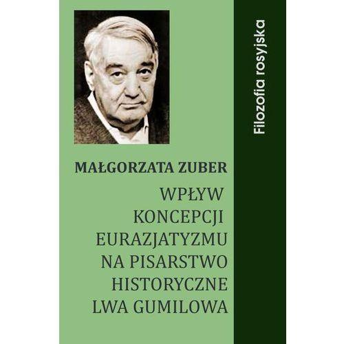 Wpływ koncepcji eurazjatyzmu na pisarstwo historyczne Lwa Gumilowa - Małgorzata Zuber (132 str.)