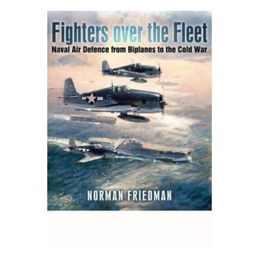 Fighters Over the Fleet: Naval Air Defence from Biplanes to the Cold War (9781848324046)