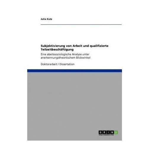Subjektivierung von Arbeit und qualifizierte Teilzeitbeschaftigung (9783640941926)