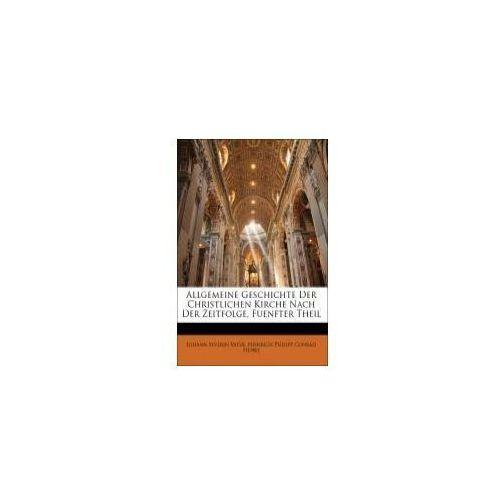 Allgemeine Geschichte Der Christlichen Kirche Nach Der Zeitfolge, Fuenfter Theil (9781148623115)