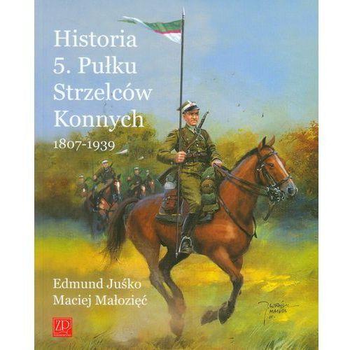 Historia 5. Pułku Strzelców Konnych 1807-1939 (9788361529026)