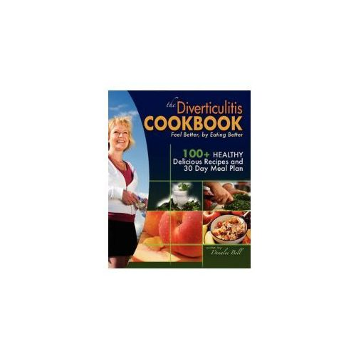 The Diverticulitis Cookbook: Feel Better, by Eating Better: 30 Day Meal Plan and Recipes (9781452825915)