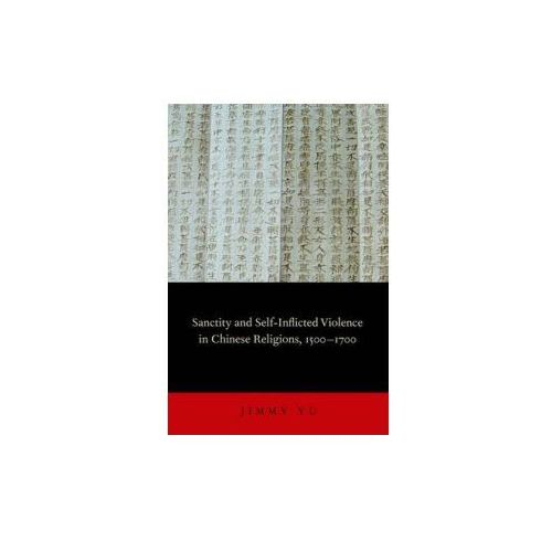 Sanctity and Self-Inflicted Violence in Chinese Religions, 1500-1700 (9780199844906)