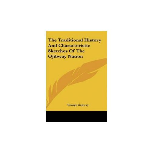 Traditional History And Characteristic Sketches Of The Ojibway Nation (9780548100974)
