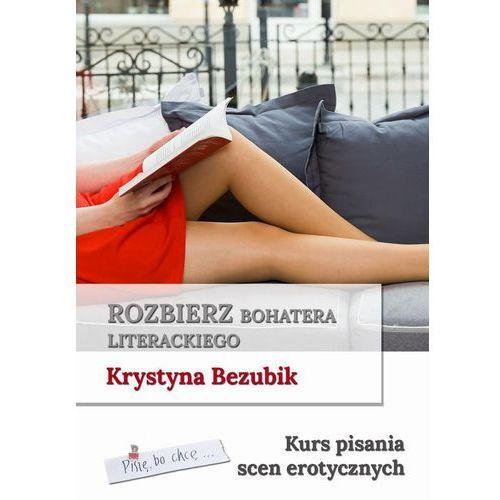 Rozbierz bohatera literackiego. Kurs pisania scen erotycznych - Krystyna Bezubik (PDF) (2018)