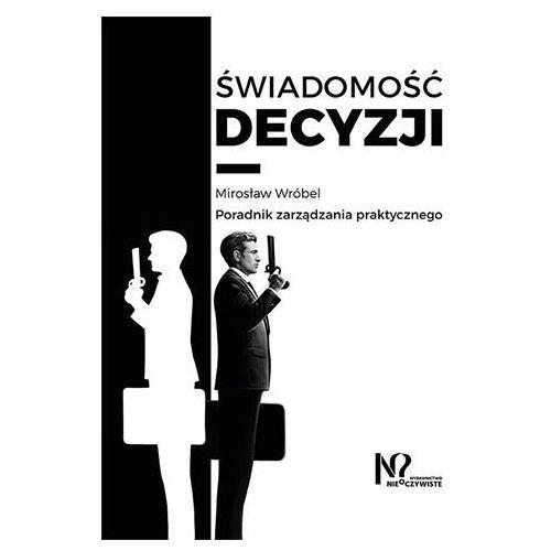 Świadomość decyzji. Poradnik zarządzania praktycznego Mirosław Wróbel