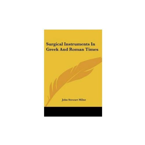 Surgical Instruments In Greek And Roman Times (9781432525101)