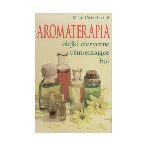 Aromaterapia. Olejki eteryczne uśmierzające ból, pozycja z kategorii Zdrowie, medycyna, uroda