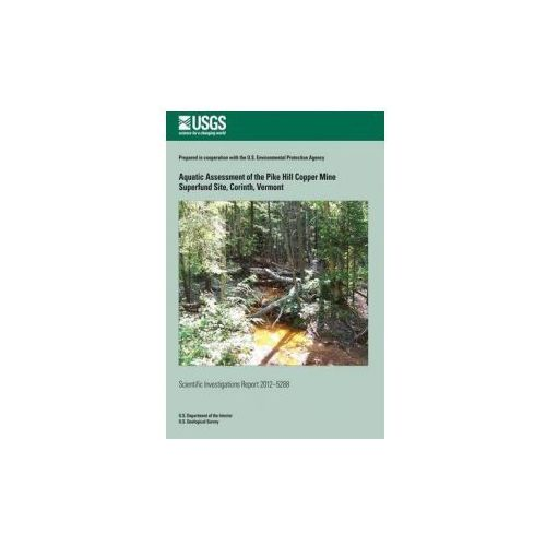 Aquatic Assessment of the Pike Hill Copper Mine Superfund Site, Corinth, Vermont (9781500221546)