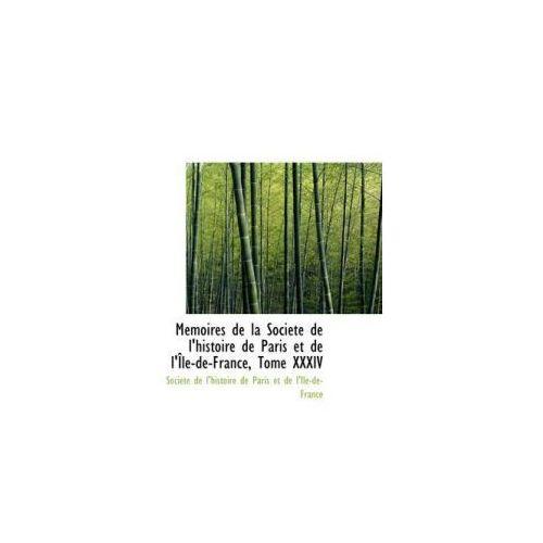 M Moires de La Soci T de L'Histoire de Paris Et de L' Le-de-France, Tome XXXIV (9781103940516)