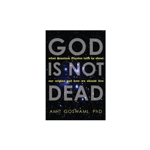 God Is Not Dead : What Quantum Physics Tells Us About Our Origins And How We Should Live, Goswami, Amit