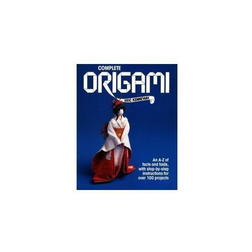 Complete Origami: An A-Z Facts and Folds, with Step-By-Step Instructions for Over 100 Projects