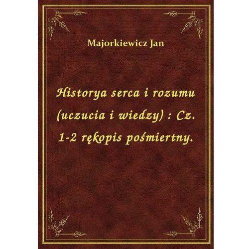 Historya serca i rozumu (uczucia i wiedzy): Cz. 1-2 rękopis pośmiertny., Jan Majorkiewicz