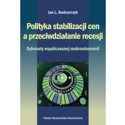 POLITYKA STABILIZACJI CEN A PRZECIWDZIAŁANIE RECESJI DYLEMATY WSPÓŁCZESNEJ MAKROEKONOMII, Jan Bednarczyk