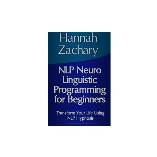 NLP Neuro Linguistic Programming for Beginners: Transform Your Life Using NLP Hypnosis (9781304702661)
