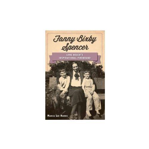 Fanny Bixby Spencer: Long Beach's Inspirational Firebrand (9781609498757)