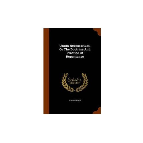 Unum Necessarium, or the Doctrine and Practice of Repentance (9781343979925)
