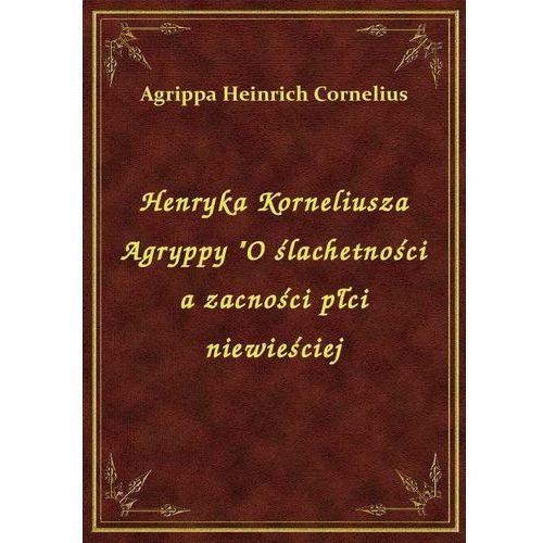 """Henryka Korneliusza Agryppy """"O ślachetności a zacności płci niewieściej, Cornelius Heinrich Agrippa"""