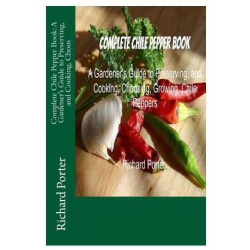 Complete Chile Pepper Book: A Gardener's Guide to Preserving, and Cooking, Choos