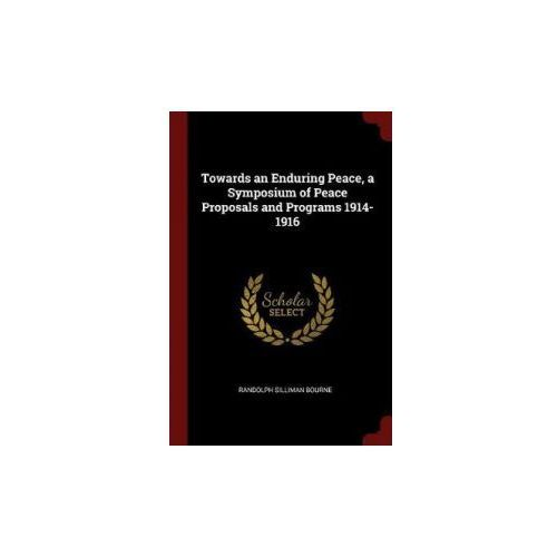 Towards an Enduring Peace, a Symposium of Peace Proposals and Programs 1914-1916 (9781376088700)
