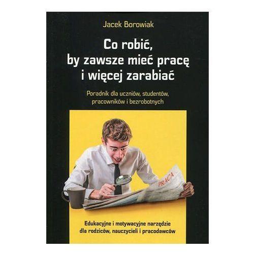 Co robić, by zawsze mieć pracę i więcej zarabiać Jacek Borowiak