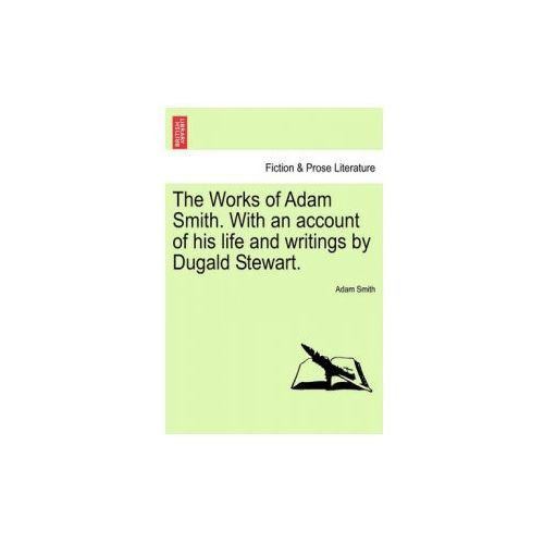 Works of Adam Smith. with an Account of His Life and Writings by Dugald Stewart. (9781241160555)