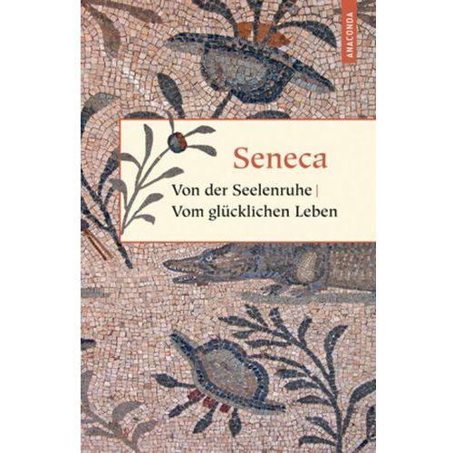 Von der Seelenruhe. Vom glücklichen Leben Seneca