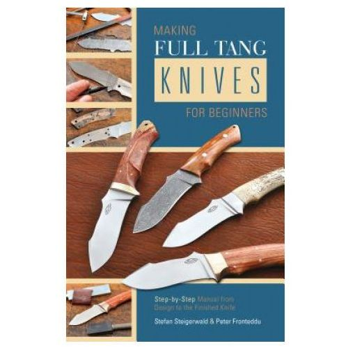 Making Full Tang Knives for Beginners: Step-by-Step Manual from Design to the Finished Knife (9780764347528)