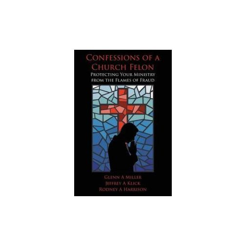 Confessions of a Church Felon: Protecting Your Ministry from the Flames of Fraud (9781514120361)