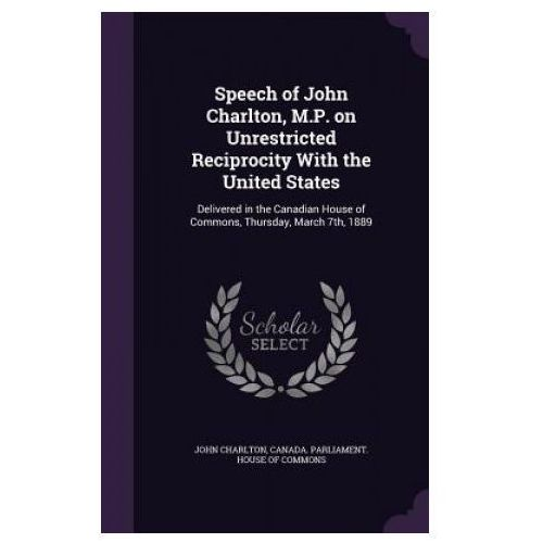 Speech of John Charlton, M.P. on Unrestricted Reciprocity with the United States