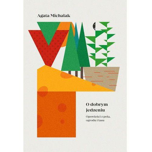 O dobrym jedzeniu. Opowieści z pola, ogrodu i lasu - Agata Michalak (216 str.)