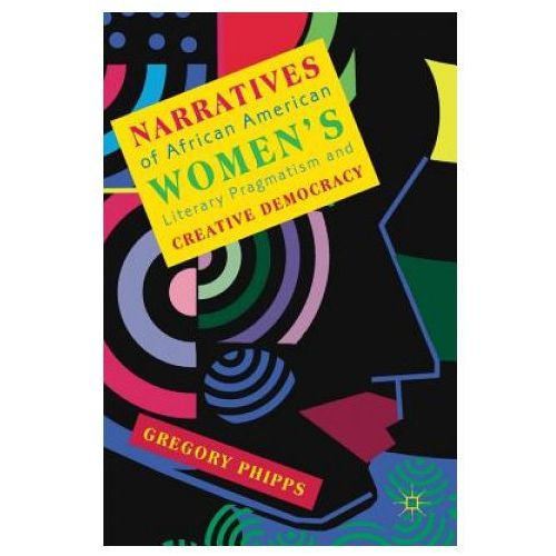 Narratives of African American Women's Literary Pragmatism and Creative Democracy (9783030018535)