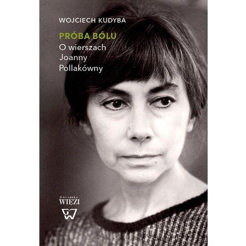 Próba bólu. O wierszach Joanny Pollakówny - Wojciech Kudyba, Wojciech Kudyba