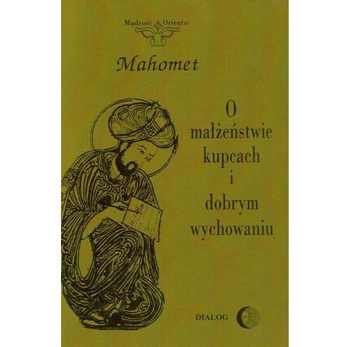 O małżeństwie, kupcach i dobrym wychowaniu. Wybór hadisów - Mahomet (9788380024878)