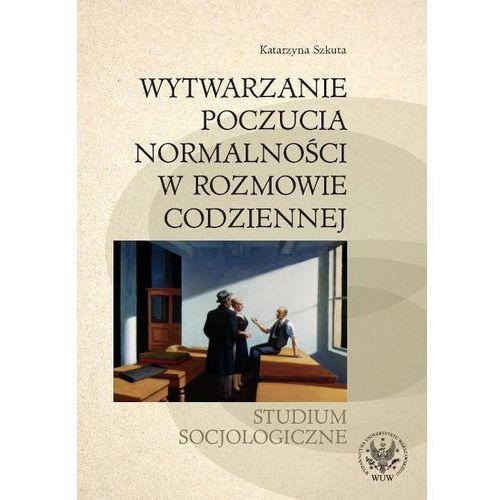 Wytwarzanie poczucia normalności w rozmowie codziennej. Studium socjologiczne (2010)