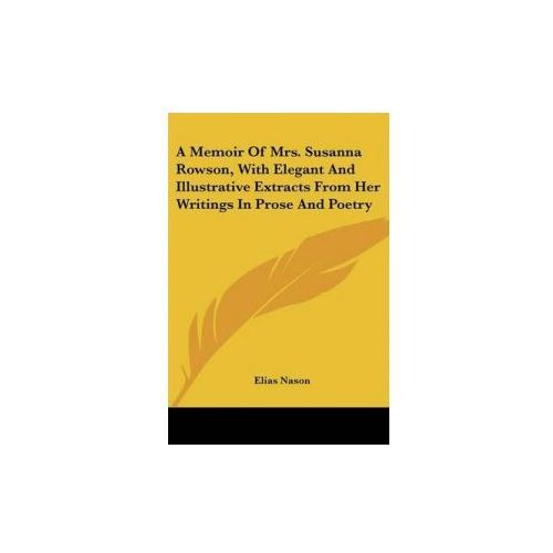 Memoir Of Mrs. Susanna Rowson, With Elegant And Illustrative Extracts From Her Writings In Prose And Poetry (9780548397015)