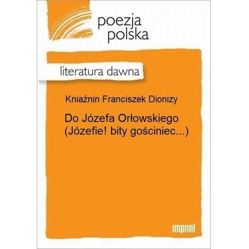 Do Józefa Orłowskiego (Józefie! bity gościniec...) - Franciszek Dionizy Kniaźnin